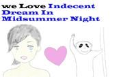 WE LOVE INDECENT  DREAM IN MIDSUMMER NIGHT
