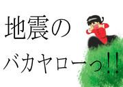 地震のバカヤロっー!!
