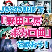 JOYSOUNDで「野田工房ボカロ曲」を歌おう!