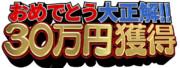オールスター感謝祭3代目「おめでとう大正解!!30万円獲得」