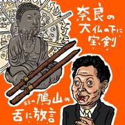 奈良の大仏の下に宝剣、鳩山の舌に放言
