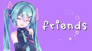 【手書き風MMD】FRIENDS【初音ミク】
