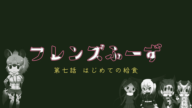 【小説アップ!】フレンズふーず:第七話【はじめての給食】